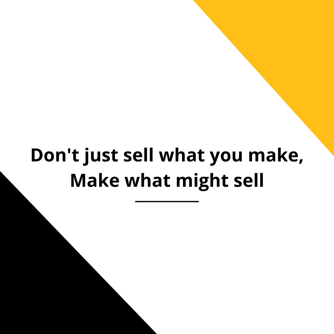 Don't Just Sell what you make; Make what might sell!